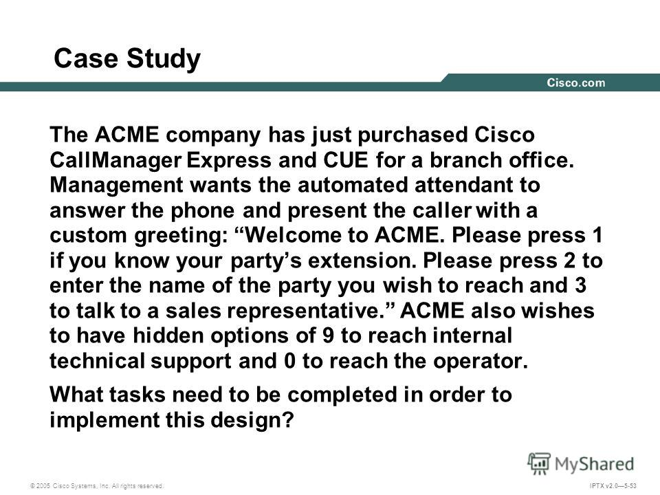 © 2005 Cisco Systems, Inc. All rights reserved. IPTX v2.05-53 Case Study The ACME company has just purchased Cisco CallManager Express and CUE for a branch office. Management wants the automated attendant to answer the phone and present the caller wi