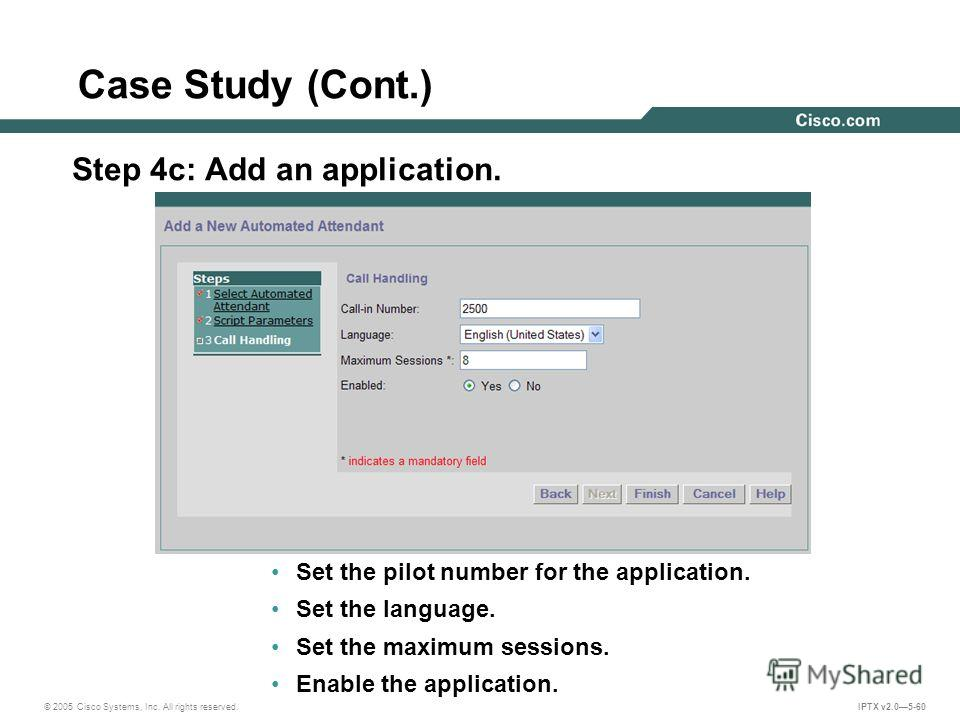 © 2005 Cisco Systems, Inc. All rights reserved. IPTX v2.05-60 Case Study (Cont.) Step 4c: Add an application. Set the pilot number for the application. Set the language. Set the maximum sessions. Enable the application.