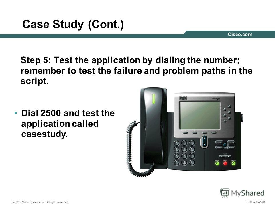 © 2005 Cisco Systems, Inc. All rights reserved. IPTX v2.05-61 Case Study (Cont.) Step 5: Test the application by dialing the number; remember to test the failure and problem paths in the script. Dial 2500 and test the application called casestudy.