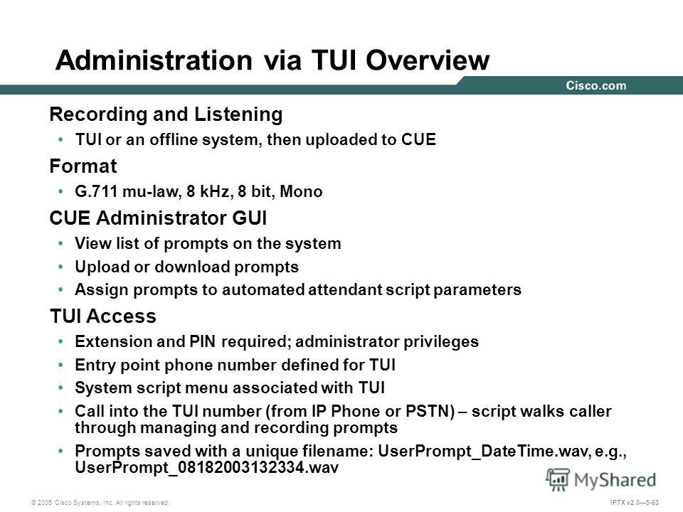 © 2005 Cisco Systems, Inc. All rights reserved. IPTX v2.05-63 Administration via TUI Overview Recording and Listening TUI or an offline system, then uploaded to CUE Format G.711 mu-law, 8 kHz, 8 bit, Mono CUE Administrator GUI View list of prompts on