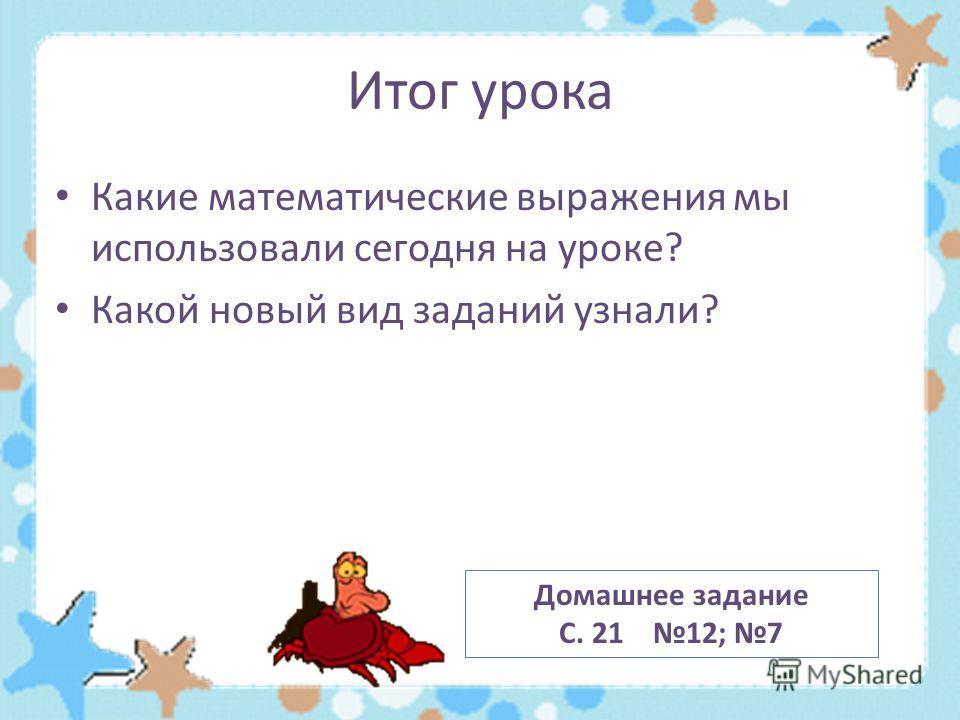 Итог урока Какие математические выражения мы использовали сегодня на уроке? Какой новый вид заданий узнали? Домашнее задание С. 21 12; 7