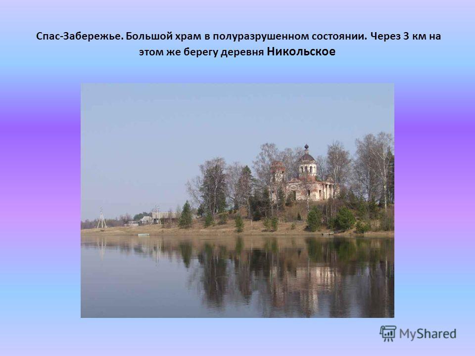 Спас-Забережье. Большой храм в полуразрушенном состоянии. Через 3 км на этом же берегу деревня Никольское