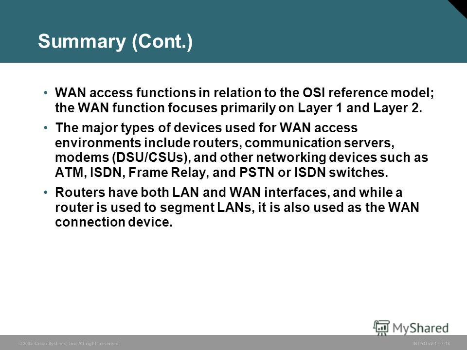 © 2005 Cisco Systems, Inc. All rights reserved.INTRO v2.17-18 Summary (Cont.) WAN access functions in relation to the OSI reference model; the WAN function focuses primarily on Layer 1 and Layer 2. The major types of devices used for WAN access envir