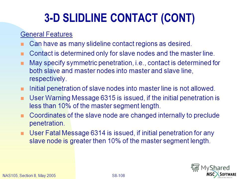 S8-108NAS105, Section 8, May 2005 3-D SLIDLINE CONTACT (CONT) General Features n Can have as many slideline contact regions as desired. n Contact is determined only for slave nodes and the master line. n May specify symmetric penetration, i.e., conta