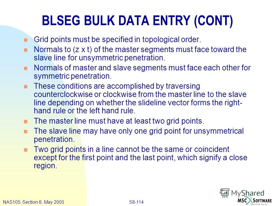 S8-114NAS105, Section 8, May 2005 BLSEG BULK DATA ENTRY (CONT) n Grid points must be specified in topological order. n Normals to (z x t) of the master segments must face toward the slave line for unsymmetric penetration. n Normals of master and slav