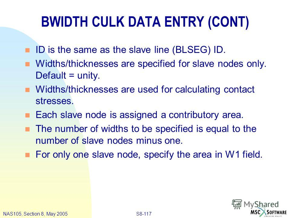 S8-117NAS105, Section 8, May 2005 BWIDTH CULK DATA ENTRY (CONT) n ID is the same as the slave line (BLSEG) ID. n Widths/thicknesses are specified for slave nodes only. Default = unity. n Widths/thicknesses are used for calculating contact stresses. n