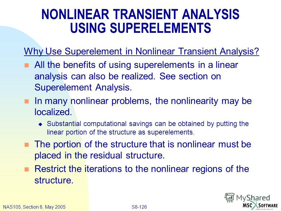 S8-126NAS105, Section 8, May 2005 NONLINEAR TRANSIENT ANALYSIS USING SUPERELEMENTS Why Use Superelement in Nonlinear Transient Analysis? n All the benefits of using superelements in a linear analysis can also be realized. See section on Superelement