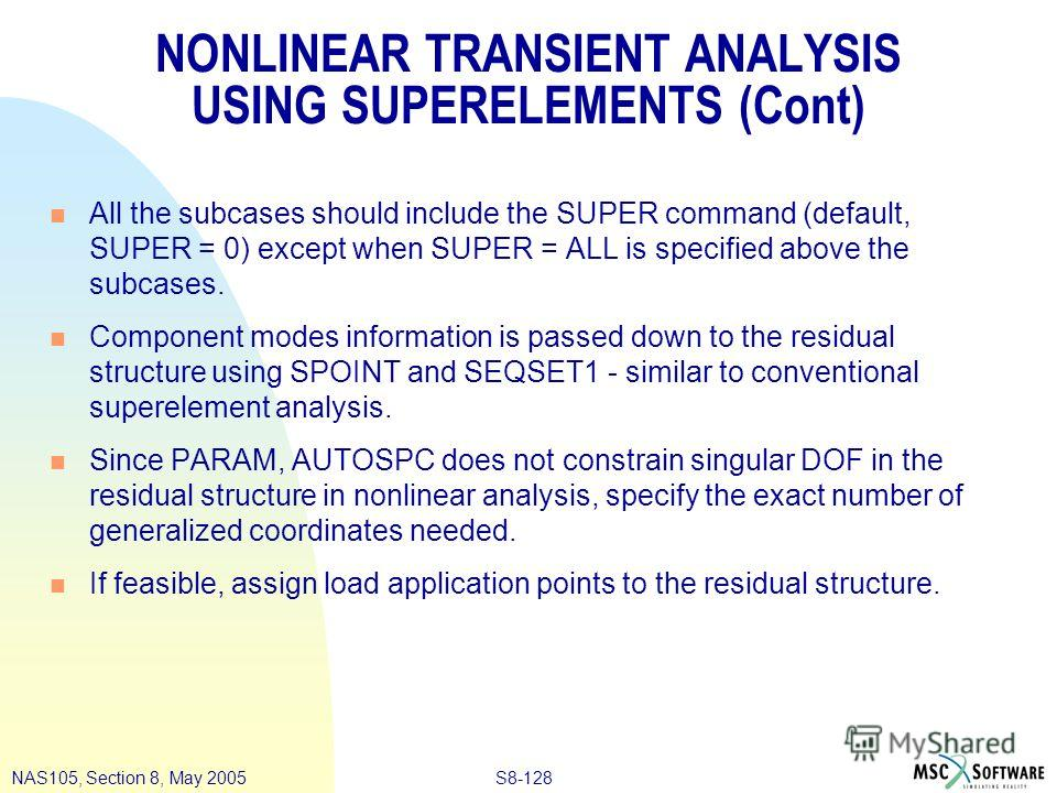 S8-128NAS105, Section 8, May 2005 NONLINEAR TRANSIENT ANALYSIS USING SUPERELEMENTS (Cont) n All the subcases should include the SUPER command (default, SUPER = 0) except when SUPER = ALL is specified above the subcases. n Component modes information
