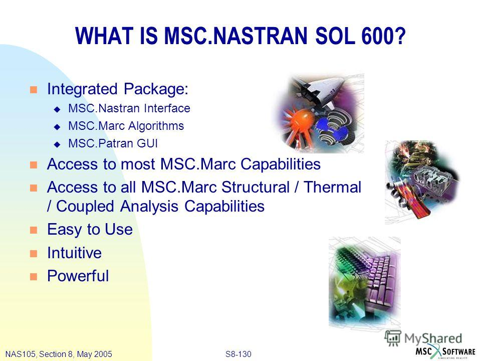 S8-130NAS105, Section 8, May 2005 WHAT IS MSC.NASTRAN SOL 600? n Integrated Package: u MSC.Nastran Interface u MSC.Marc Algorithms u MSC.Patran GUI n Access to most MSC.Marc Capabilities n Access to all MSC.Marc Structural / Thermal / Coupled Analysi