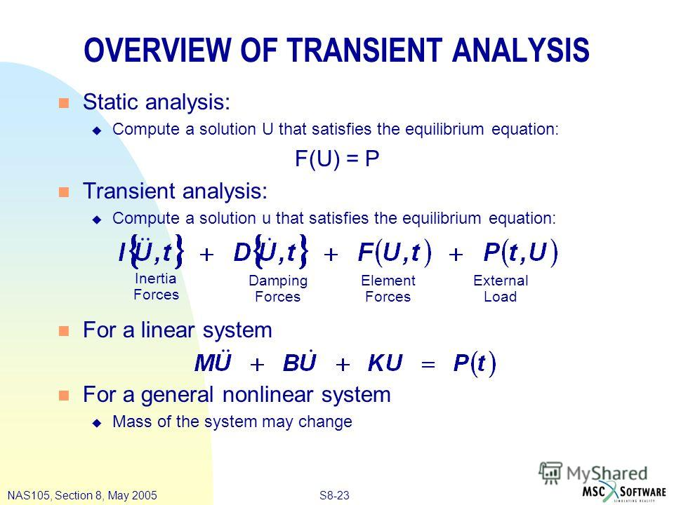 S8-23NAS105, Section 8, May 2005 OVERVIEW OF TRANSIENT ANALYSIS n Static analysis: u Compute a solution U that satisfies the equilibrium equation: F(U) = P n Transient analysis: u Compute a solution u that satisfies the equilibrium equation: n For a