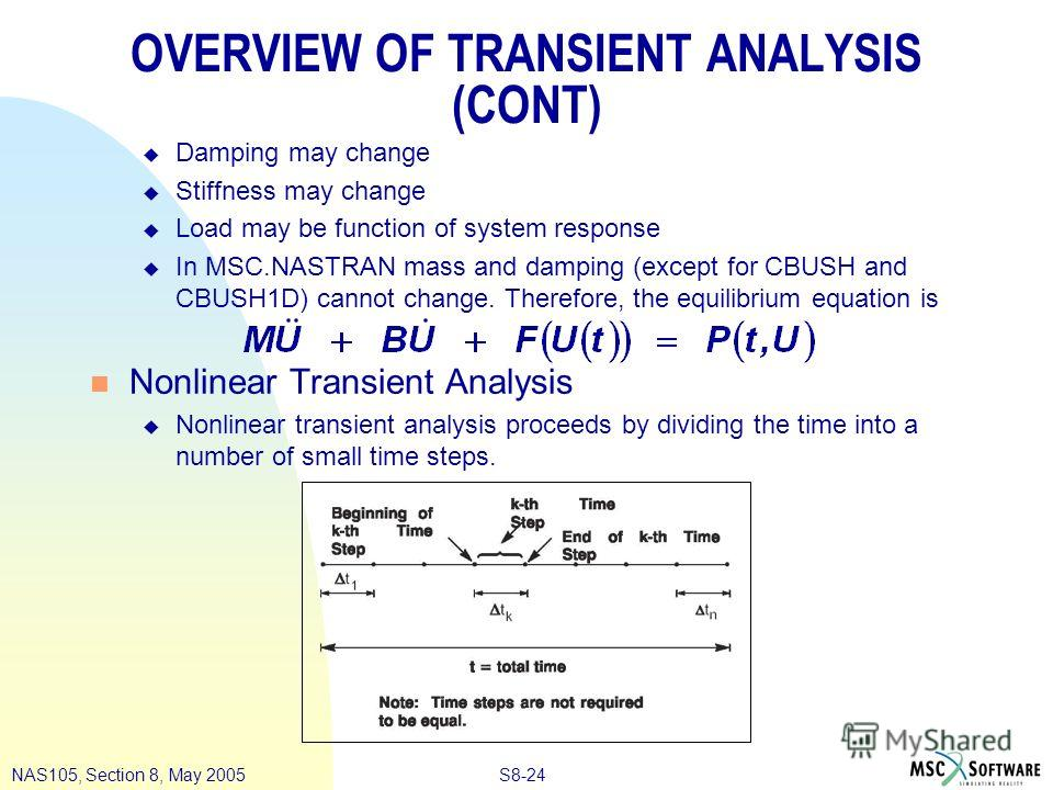 S8-24NAS105, Section 8, May 2005 OVERVIEW OF TRANSIENT ANALYSIS (CONT) u Damping may change u Stiffness may change u Load may be function of system response u In MSC.NASTRAN mass and damping (except for CBUSH and CBUSH1D) cannot change. Therefore, th