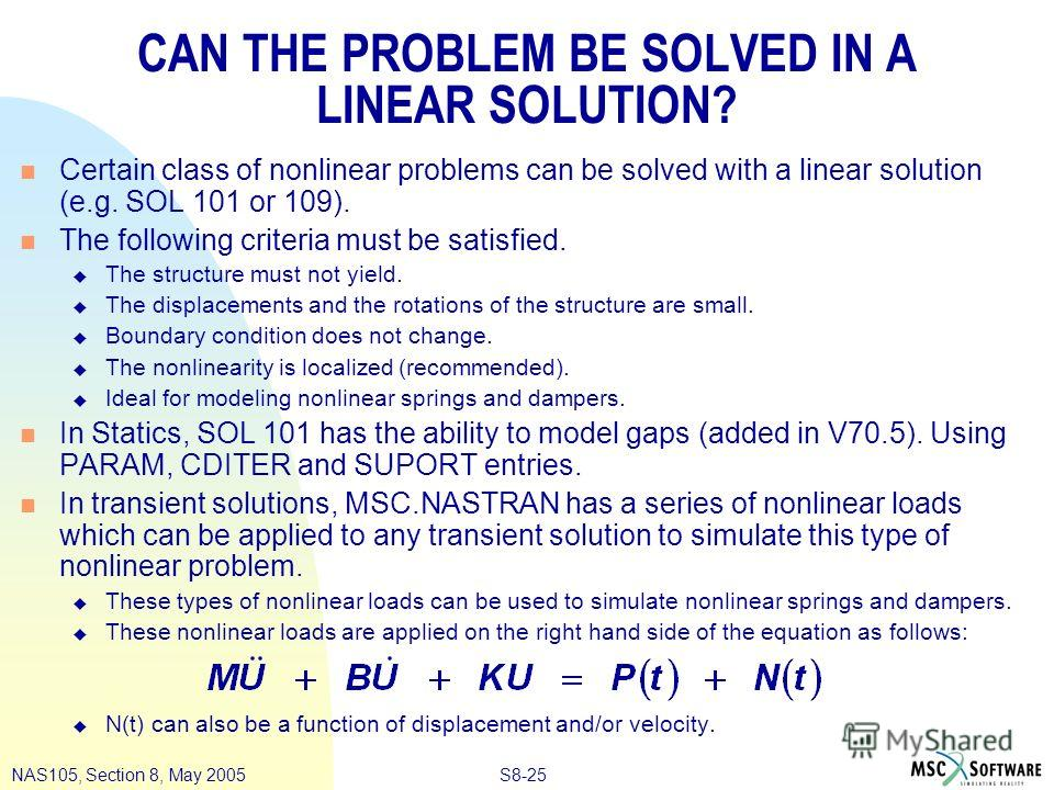 S8-25NAS105, Section 8, May 2005 CAN THE PROBLEM BE SOLVED IN A LINEAR SOLUTION? n Certain class of nonlinear problems can be solved with a linear solution (e.g. SOL 101 or 109). n The following criteria must be satisfied. u The structure must not yi