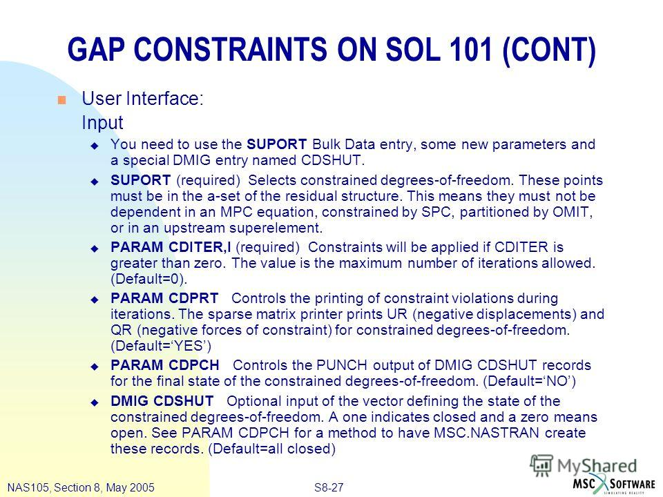 S8-27NAS105, Section 8, May 2005 GAP CONSTRAINTS ON SOL 101 (CONT) n User Interface: Input u You need to use the SUPORT Bulk Data entry, some new parameters and a special DMIG entry named CDSHUT. u SUPORT (required) Selects constrained degrees-of-fre