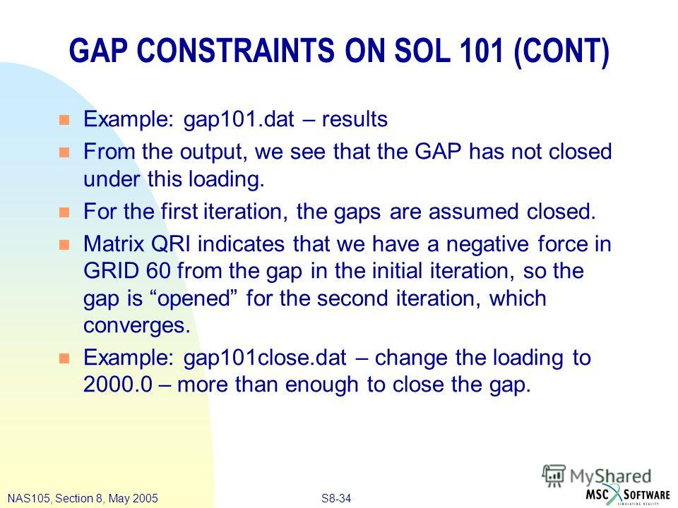 S8-34NAS105, Section 8, May 2005 GAP CONSTRAINTS ON SOL 101 (CONT) n Example: gap101. dat – results n From the output, we see that the GAP has not closed under this loading. n For the first iteration, the gaps are assumed closed. n Matrix QRI indicat
