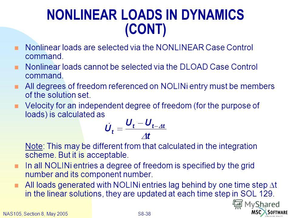 S8-38NAS105, Section 8, May 2005 NONLINEAR LOADS IN DYNAMICS (CONT) n Nonlinear loads are selected via the NONLINEAR Case Control command. n Nonlinear loads cannot be selected via the DLOAD Case Control command. n All degrees of freedom referenced on