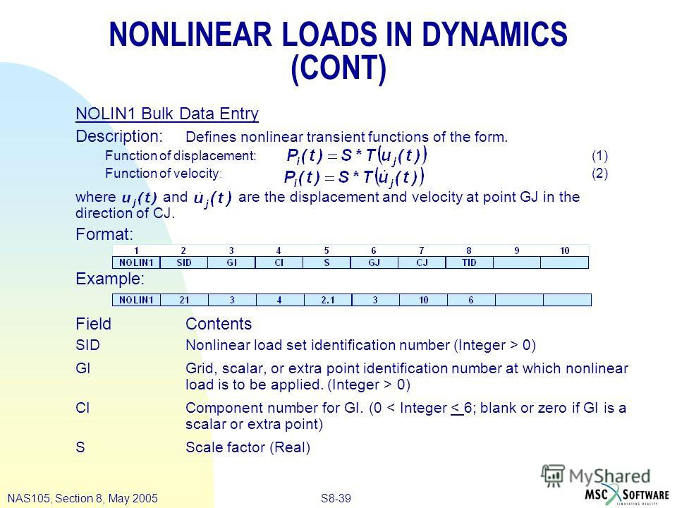 S8-39NAS105, Section 8, May 2005 NONLINEAR LOADS IN DYNAMICS (CONT) NOLIN1 Bulk Data Entry Description: Defines nonlinear transient functions of the form. Function of displacement:(1) Function of velocity : (2) where and are the displacement and velo