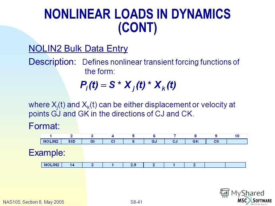 S8-41NAS105, Section 8, May 2005 NONLINEAR LOADS IN DYNAMICS (CONT) NOLIN2 Bulk Data Entry Description: Defines nonlinear transient forcing functions of the form: where X j (t) and X k (t) can be either displacement or velocity at points GJ and GK in
