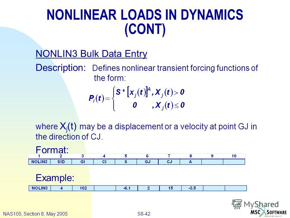 S8-42NAS105, Section 8, May 2005 NONLINEAR LOADS IN DYNAMICS (CONT) NONLIN3 Bulk Data Entry Description: Defines nonlinear transient forcing functions of the form: where X j (t) may be a displacement or a velocity at point GJ in the direction of CJ.