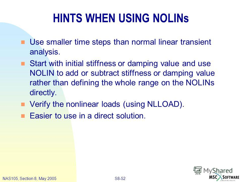 S8-52NAS105, Section 8, May 2005 HINTS WHEN USING NOLINs n Use smaller time steps than normal linear transient analysis. n Start with initial stiffness or damping value and use NOLIN to add or subtract stiffness or damping value rather than defining