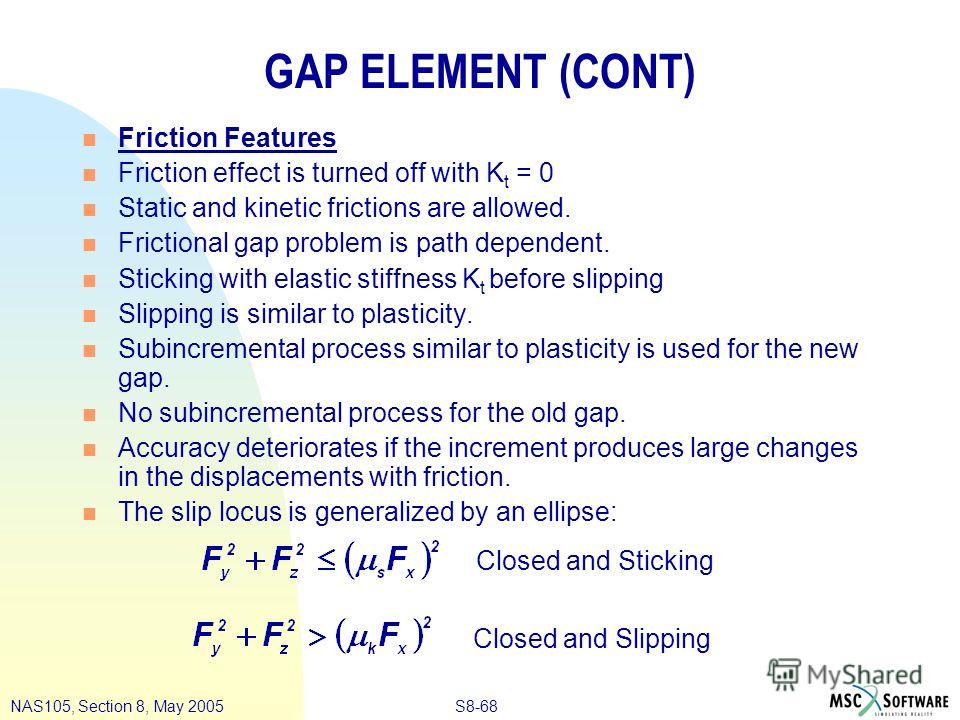 S8-68NAS105, Section 8, May 2005 GAP ELEMENT (CONT) n Friction Features n Friction effect is turned off with K t = 0 n Static and kinetic frictions are allowed. n Frictional gap problem is path dependent. n Sticking with elastic stiffness K t before