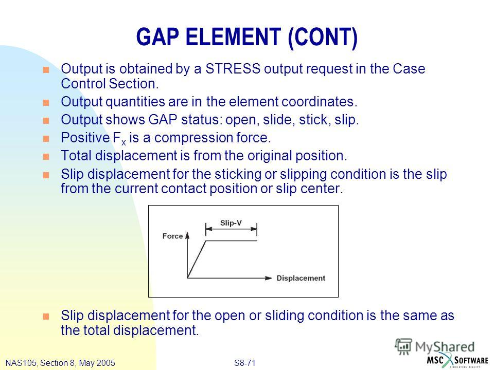 S8-71NAS105, Section 8, May 2005 GAP ELEMENT (CONT) n Output is obtained by a STRESS output request in the Case Control Section. n Output quantities are in the element coordinates. n Output shows GAP status: open, slide, stick, slip. n Positive F x i