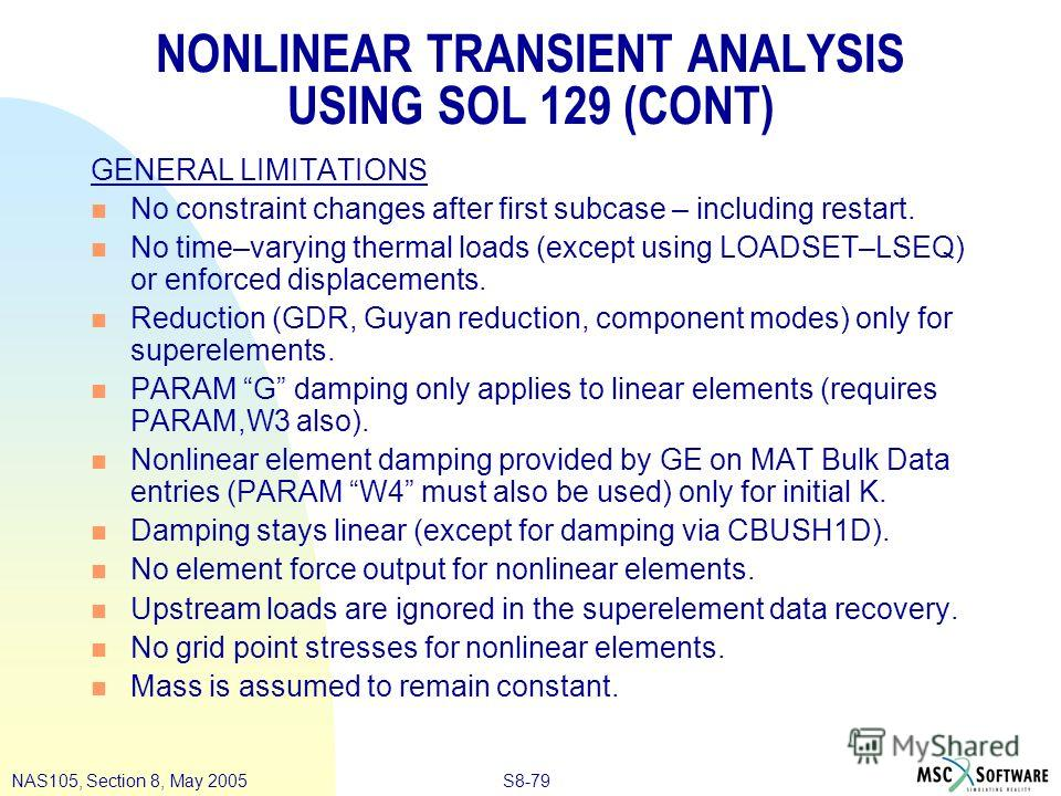 S8-79NAS105, Section 8, May 2005 NONLINEAR TRANSIENT ANALYSIS USING SOL 129 (CONT) GENERAL LIMITATIONS n No constraint changes after first subcase – including restart. n No time–varying thermal loads (except using LOADSET–LSEQ) or enforced displaceme