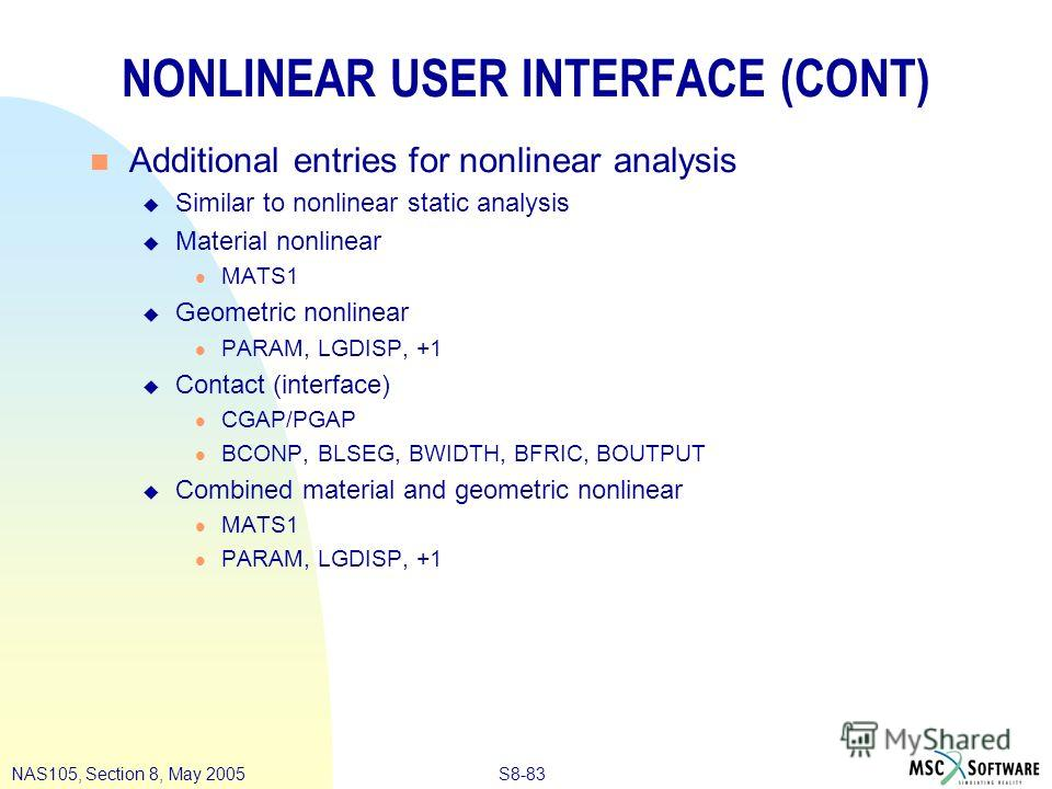 S8-83NAS105, Section 8, May 2005 NONLINEAR USER INTERFACE (CONT) n Additional entries for nonlinear analysis u Similar to nonlinear static analysis u Material nonlinear l MATS1 u Geometric nonlinear l PARAM, LGDISP, +1 u Contact (interface) l CGAP/PG