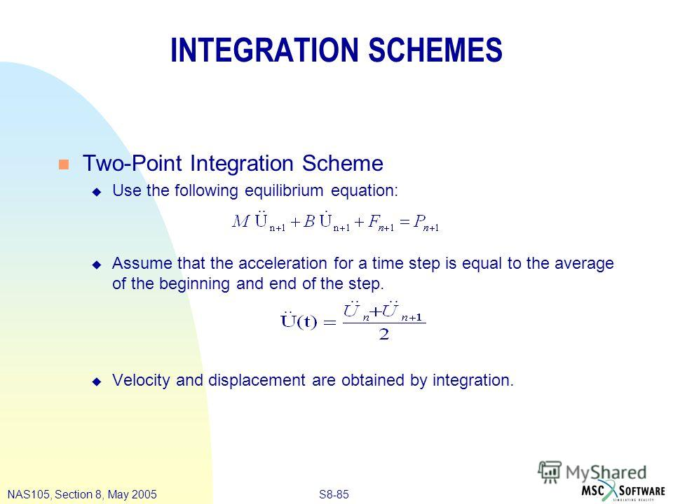 S8-85NAS105, Section 8, May 2005 INTEGRATION SCHEMES n Two-Point Integration Scheme u Use the following equilibrium equation: u Assume that the acceleration for a time step is equal to the average of the beginning and end of the step. u Velocity and
