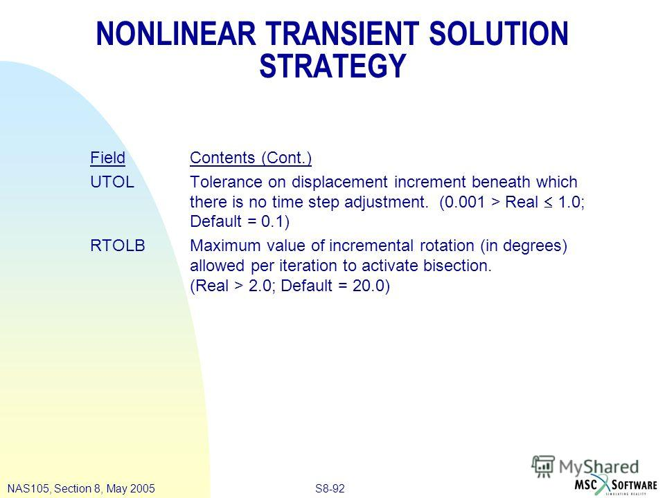 S8-92NAS105, Section 8, May 2005 NONLINEAR TRANSIENT SOLUTION STRATEGY Field Contents (Cont.) UTOLTolerance on displacement increment beneath which there is no time step adjustment. (0.001 > Real 1.0; Default = 0.1) RTOLBMaximum value of incremental