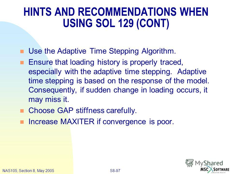 S8-97NAS105, Section 8, May 2005 HINTS AND RECOMMENDATIONS WHEN USING SOL 129 (CONT) n Use the Adaptive Time Stepping Algorithm. n Ensure that loading history is properly traced, especially with the adaptive time stepping. Adaptive time stepping is b