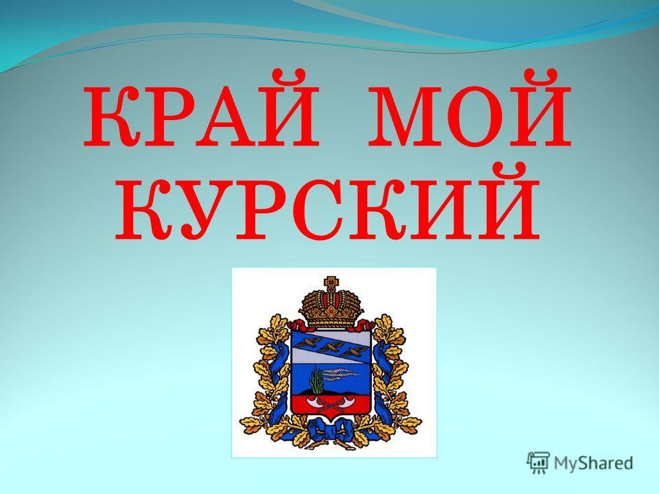 КРАЙ МОЙ КУРСКИЙ