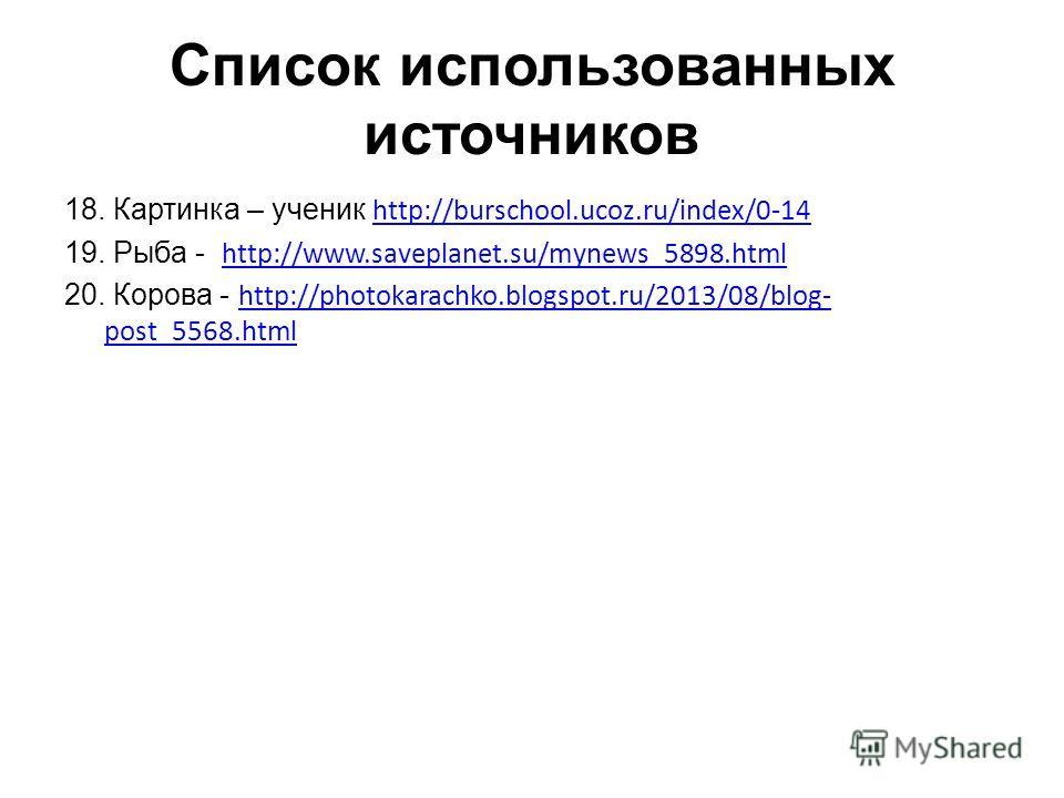 Список использованных источников 18. Картинка – ученик http://burschool.ucoz.ru/index/0-14 http://burschool.ucoz.ru/index/0-14 19. Рыба - http://www.saveplanet.su/mynews_5898. html http://www.saveplanet.su/mynews_5898. html 20. Корова - http://photok
