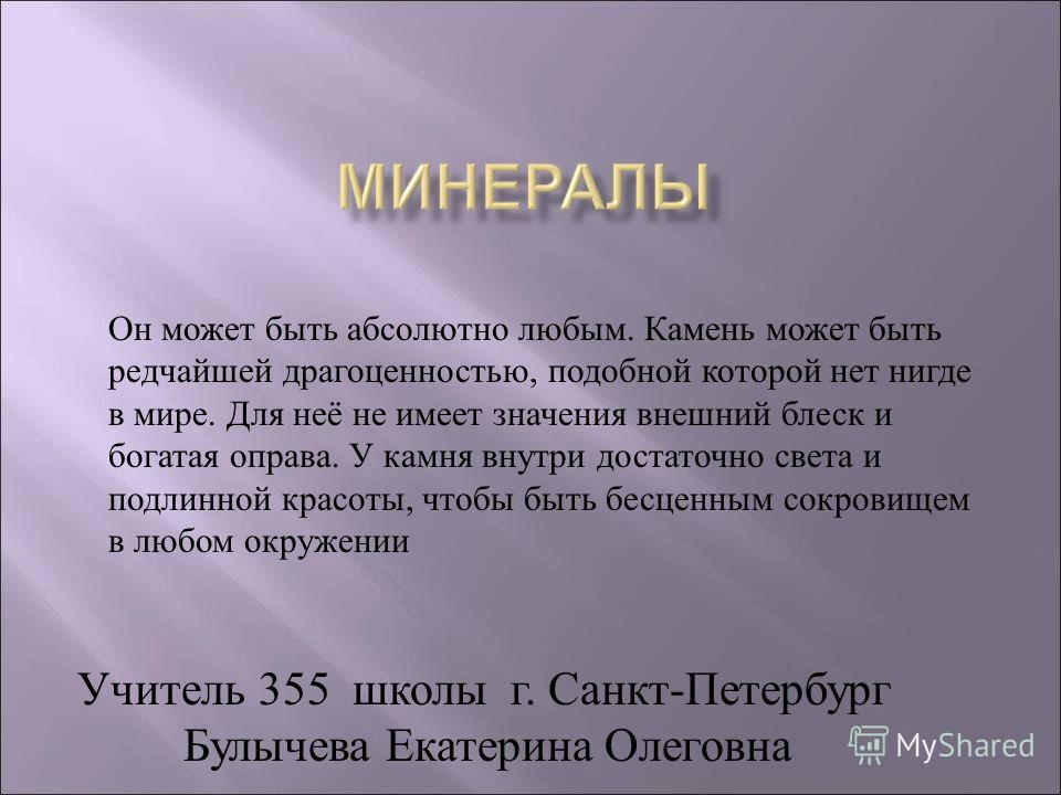 Учитель 355 школы г. Санкт-Петербург Булычева Екатерина Олеговна Он может быть абсолютно любым. Камень может быть редчайшей драгоценностью, подобной которой нет нигде в мире. Для неё не имеет значения внешний блеск и богатая оправа. У камня внутри до