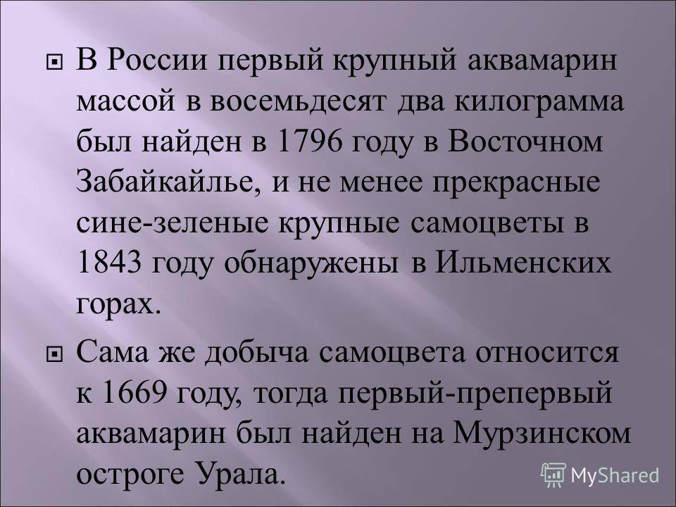 В России первый крупный аквамарин массой в восемьдесят два килограмма был найден в 1796 году в Восточном Забайкайлье, и не менее прекрасные сине - зеленые крупные самоцветы в 1843 году обнаружены в Ильменских горах. Сама же добыча самоцвета относится