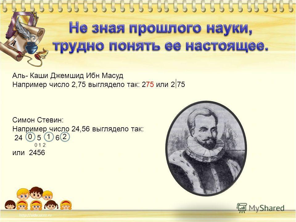 Аль- Каши Джемшид Ибн Масуд Например число 2,75 выглядело так: 275 или 2 75 Симон Стевин: Например число 24,56 выглядело так: 24 5 6 0 1 2 или 2456 210