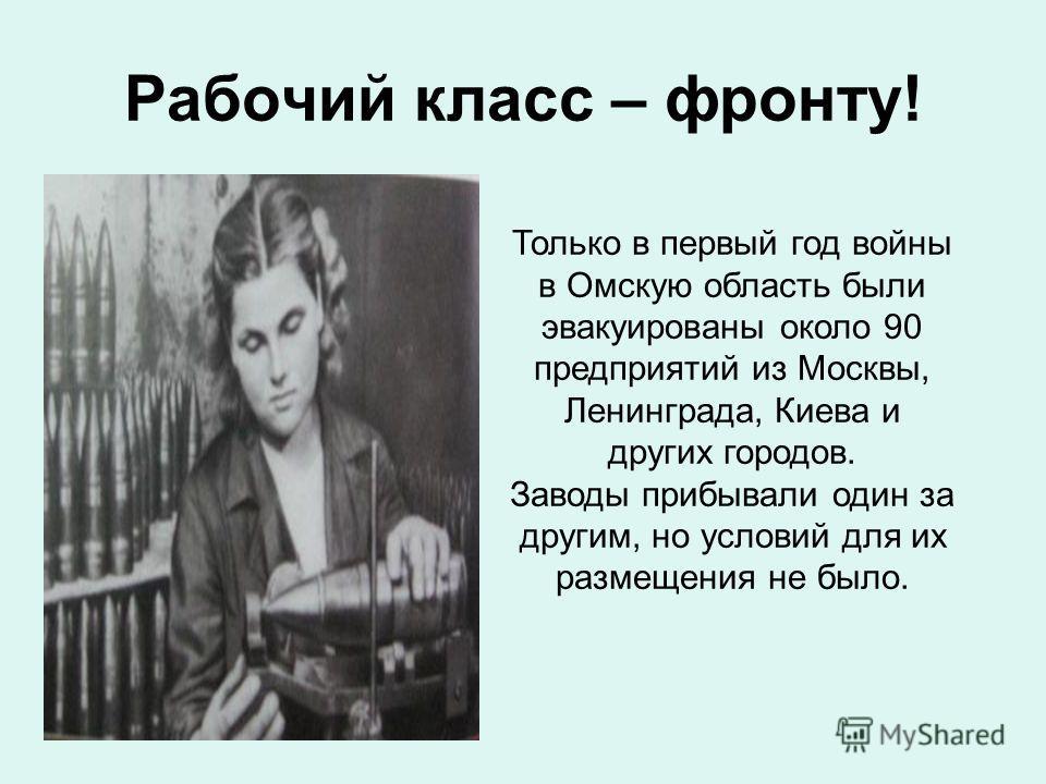 Рабочий класс – фронту! Только в первый год войны в Омскую область были эвакуированы около 90 предприятий из Москвы, Ленинграда, Киева и других городов. Заводы прибывали один за другим, но условий для их размещения не было.