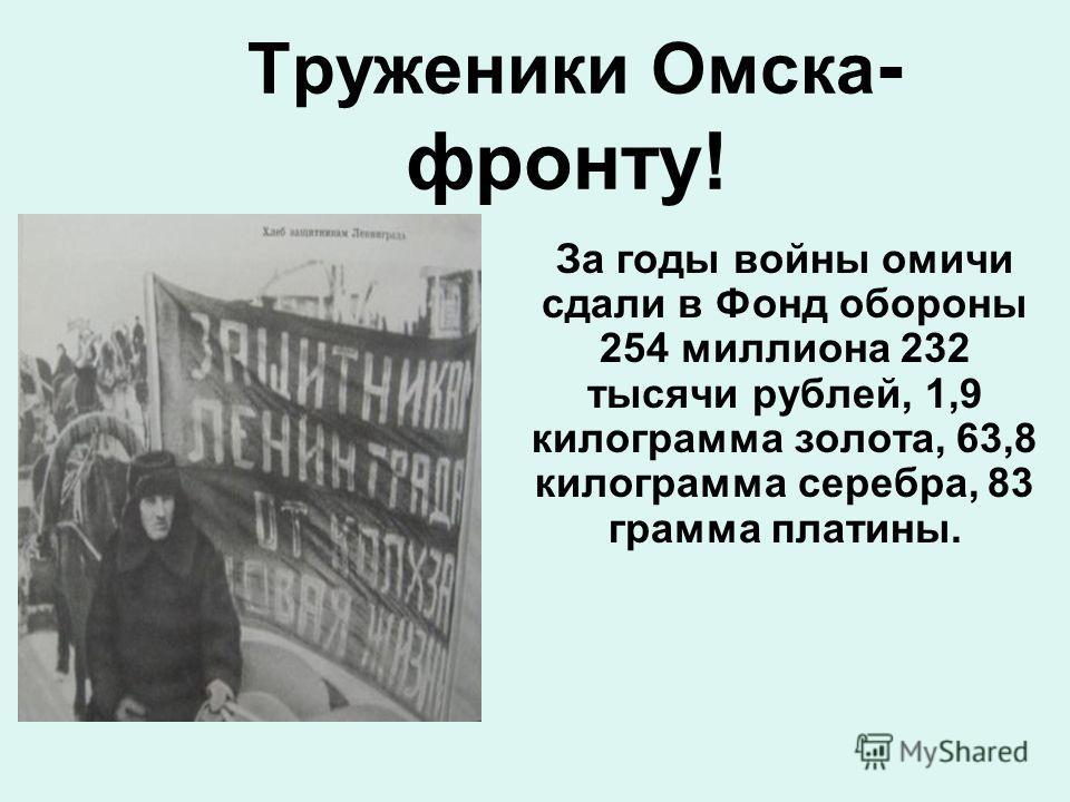 Труженики Омска - фронту! За годы войны омичи сдали в Фонд обороны 254 миллиона 232 тысячи рублей, 1,9 килограмма золота, 63,8 килограмма серебра, 83 грамма платины.