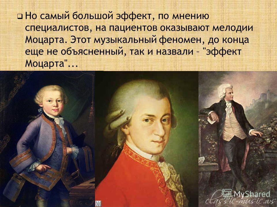 Но самый большой эффект, по мнению специалистов, на пациентов оказывают мелодии Моцарта. Этот музыкальный феномен, до конца еще не объясненный, так и назвали – эффект Моцарта...