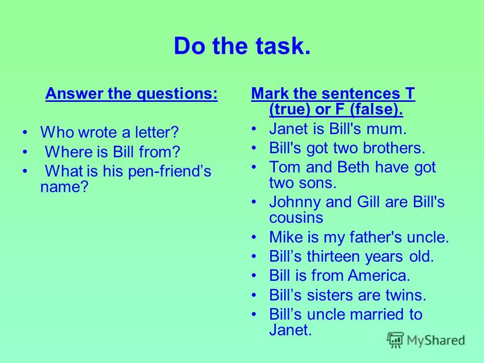 Do the task. Answer the questions: Who wrote a letter? Where is Bill from? What is his pen-friends name? Mark the sentences T (true) or F (false). Janet is Bill's mum. Bill's got two brothers. Tom and Beth have got two sons. Johnny and Gill are Bill'