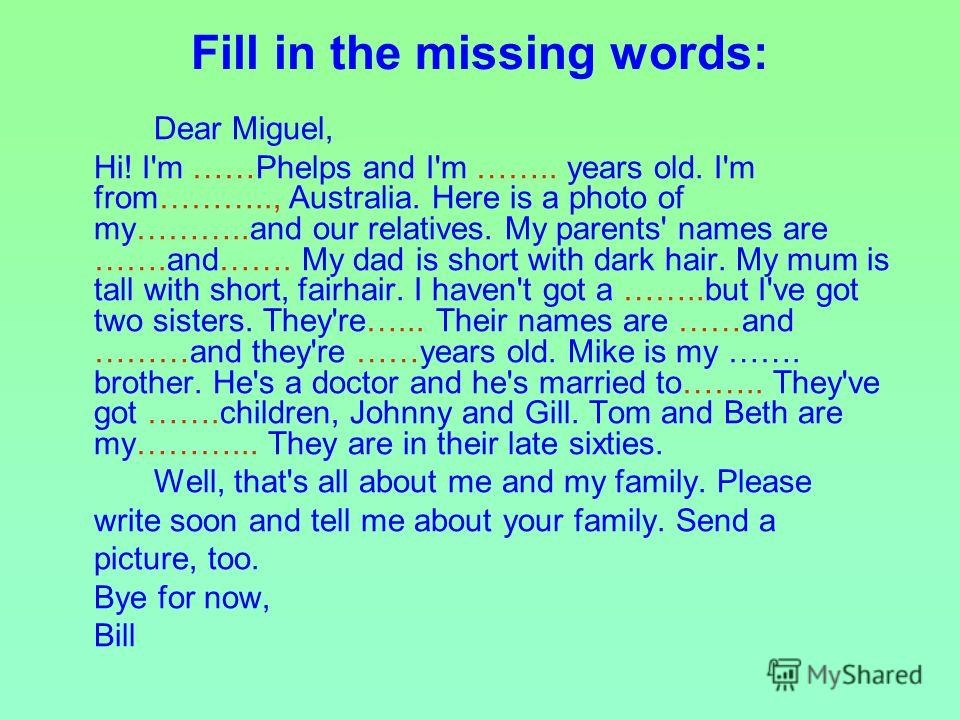 Fill in the missing words: Dear Miguel, Hi! I'm ……Phelps and I'm …….. years old. I'm from……….., Australia. Here is a photo of my………..and our relatives. My parents' names are …….and……. My dad is short with dark hair. My mum is tall with short, fairhai