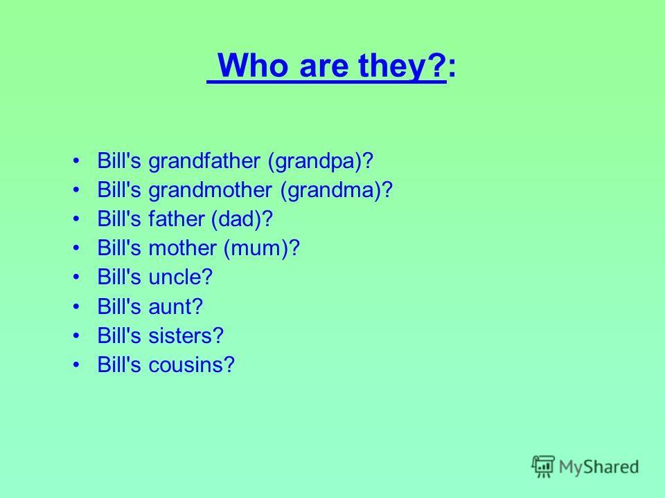 Who are they?: Bill's grandfather (grandpa)? Bill's grandmother (grandma)? Bill's father (dad)? Bill's mother (mum)? Bill's uncle? Bill's aunt? Bill's sisters? Bill's cousins?