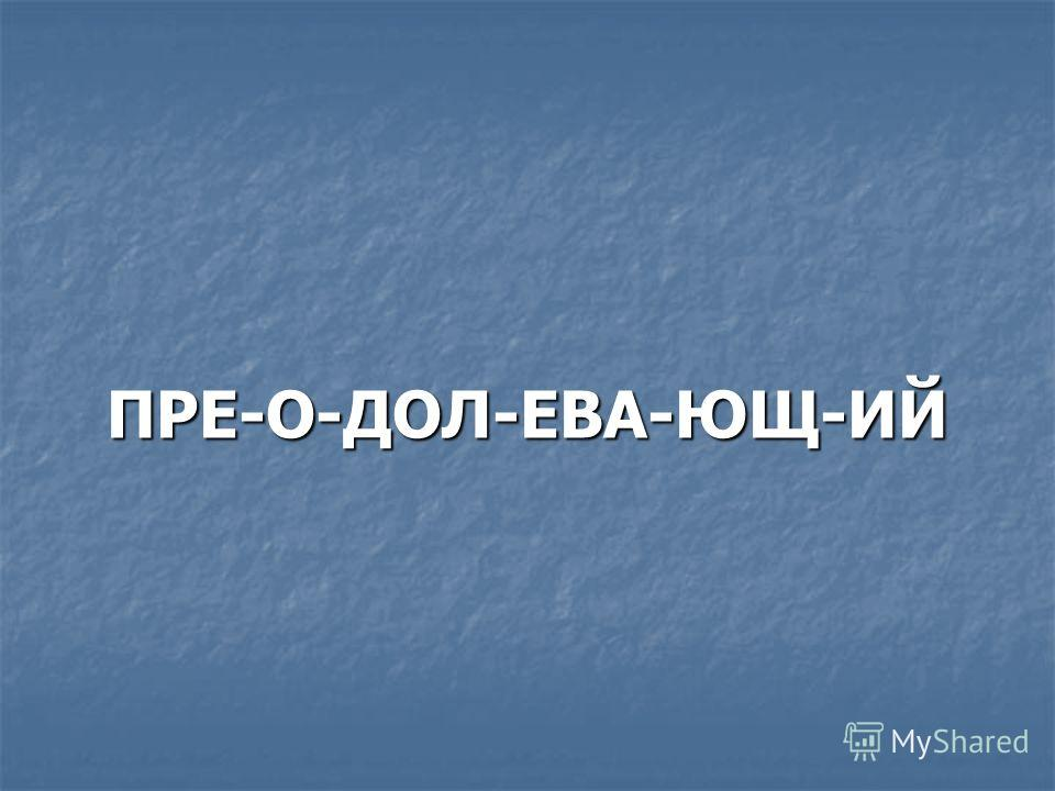 ПРЕ-О-ДОЛ-ЕВА-ЮЩ-ИЙ