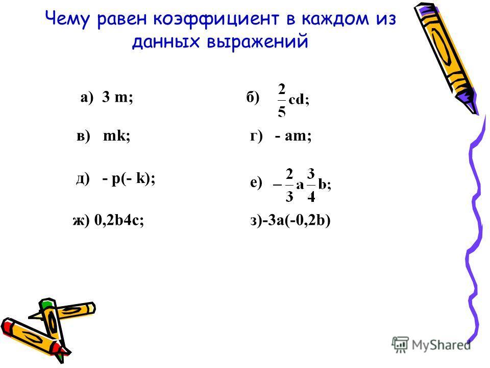 Чему равен коэффициент в каждом из данных выражений а) 3 m;б) в) mk;г) - аm; д) - p(- k); е) ж) 0,2b4c; з)-3a(-0,2b)