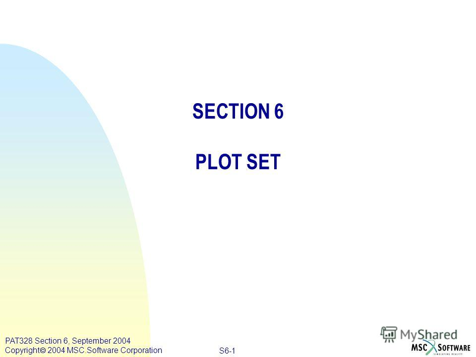 Copyright ® 2000 MSC.Software Results S6-1 PAT328 Section 6, September 2004 Copyright 2004 MSC.Software Corporation SECTION 6 PLOT SET