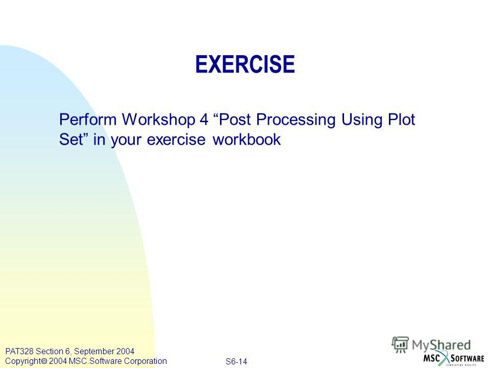 Copyright ® 2000 MSC.Software Results S6-14 PAT328 Section 6, September 2004 Copyright 2004 MSC.Software Corporation EXERCISE Perform Workshop 4 Post Processing Using Plot Set in your exercise workbook