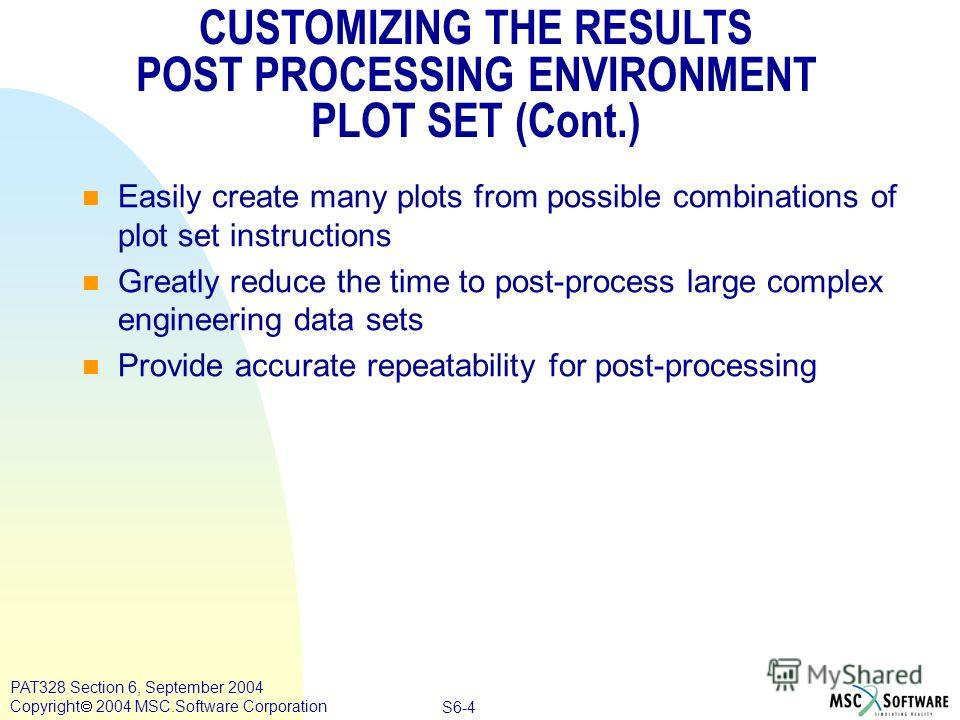 Copyright ® 2000 MSC.Software Results S6-4 PAT328 Section 6, September 2004 Copyright 2004 MSC.Software Corporation CUSTOMIZING THE RESULTS POST PROCESSING ENVIRONMENT PLOT SET (Cont.) Easily create many plots from possible combinations of plot set i