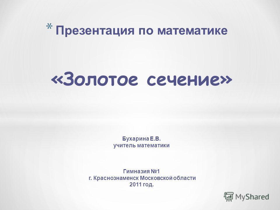 * Презентация по математике «Золотое сечение» Бухарина Е.В. учитель математики Гимназия 1 г. Краснознаменск Московской области 2011 год.