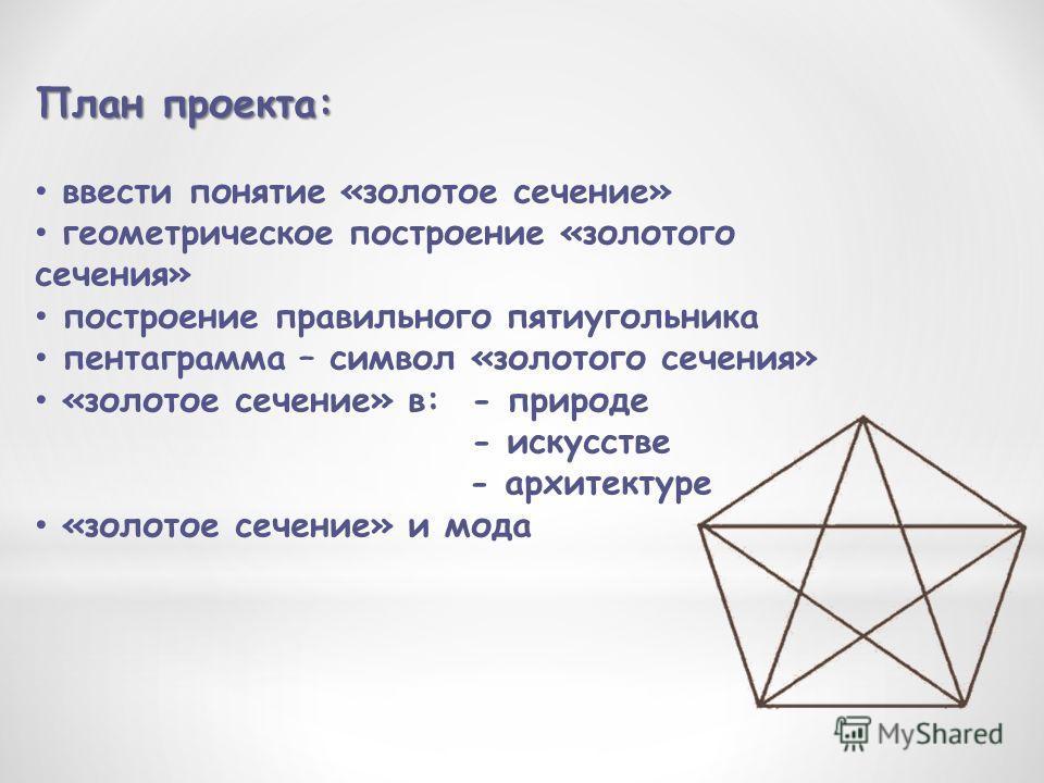 План проекта: ввести понятие «золотое сечение» геометрическое построение «золотого сечения» построение правильного пятиугольника пентаграмма – символ «золотого сечения» «золотое сечение» в: - природе - искусстве - архитектуре «золотое сечение» и мода