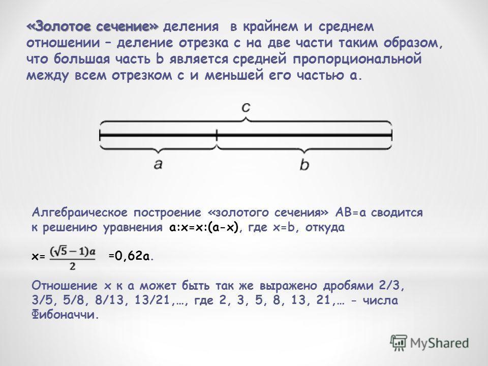 Алгебраическое построение «золотого сечения» АВ=а сводится к решению уравнения a:x=x:(a-x), где x=b, откуда x= = 0,62a. Отношение x к а может быть так же выражено дробями 2/3, 3/5, 5/8, 8/13, 13/21,…, где 2, 3, 5, 8, 13, 21,… - числа Фибоначчи. «Золо