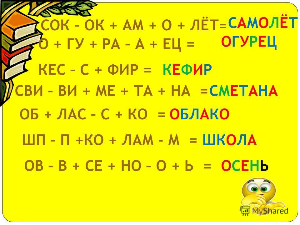 ДО + МУ – У = ЗАГАР КО + МА + РИК – ИК = КОМАР ЗА + ГА + РЕ – Е = ДОМ КОР - ОР + РОТ =КРОТ ВИЛ + ЛУ – У + КА =ВИЛКА СА - А + О + РО + КА = СОРОКА